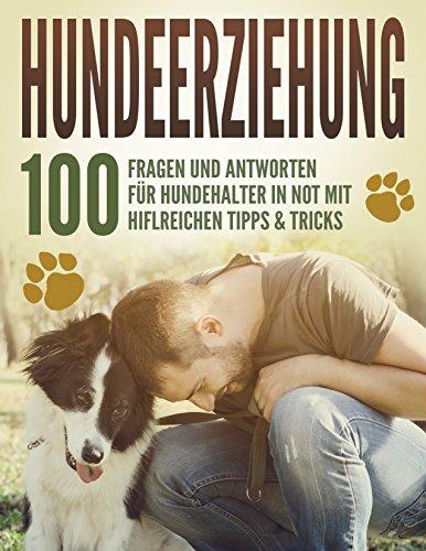 Hundeerziehung - 100 Fragen und Antworten: Für Hundehalter in Not mit hilfreichen Tipps und Tricks